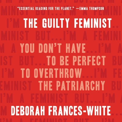 The Guilty Feminist: You Don't Have to Be Perfect to Overthrow the Patriarchy Cover Image