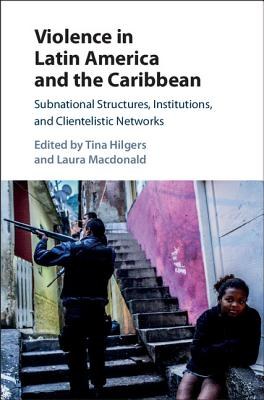 Violence in Latin America and the Caribbean: Subnational Structures, Institutions, and Clientelistic Networks Cover Image