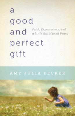 A Good and Perfect Gift: Faith, Expectations, and a Little Girl Named Penny Cover Image