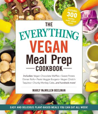 The Everything Vegan Meal Prep Cookbook: Includes: * Vegan Chocolate Waffles * Sweet Potato Dinner Rolls * Pesto Veggie Burgers * Vegan Chick'n Taquitos* Chunky Monkey Cake ... and hundreds more! (Everything®) Cover Image