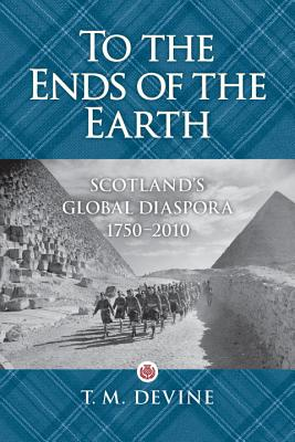To the Ends of the Earth: Scotland's Global Diaspora, 1750-2010 Cover Image