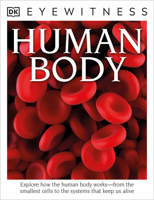 DK Eyewitness Books: Human Body: Explore How the Human Body Works from the Smallest Cells to the Systems That Keep Us Alive Cover Image