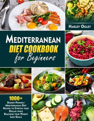 Mediterranean Diet Cookbook for Beginners: 1000+ Budget-Friendly Mediterranean Diet Recipes to Stretch your Dollar while Reaching your Weight Loss Goa Cover Image