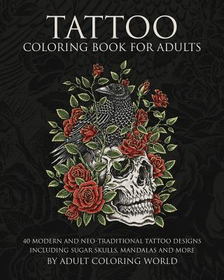 Tattoo Coloring Book for Adults: 40 Modern and Neo-Traditional Tattoo Designs Including Sugar Skulls, Mandalas and More Cover Image
