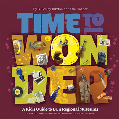 Time to Wonder - Volume 1: A Kid's Guide to Bc's Regional Museums: Thompson-Okanagan - Kootenay - Cariboo-Chilcotin Cover Image