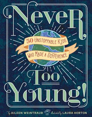 Never Too Young: 50 Unstoppable Kids Who Made a Difference by Aileen Weintraub