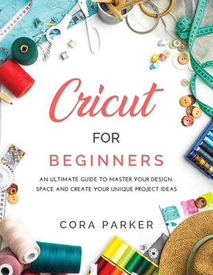 Cricut for Beginners: An ultimate guide to master your design space and create your unique project ideas Cover Image