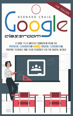 Google Classroom: A Guide to a Smooth Transition From the Physical Classroom to the Digital Classroom; Prepare Yourself and Your Student Cover Image