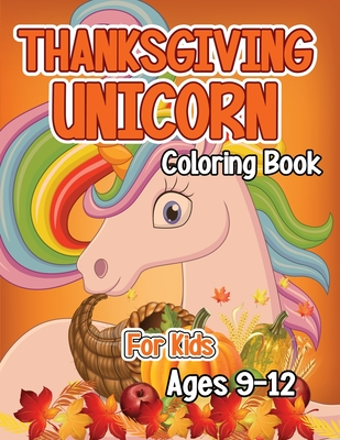 Thanksgiving Unicorn Coloring Book for Kids Ages 9-12: A Magical Thanksgiving Unicorn Coloring Activity Book For Girls And Anyone Who Loves Unicorns! Cover Image