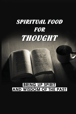Spiritual Food For Thought: Bring Up Spirit And Wisdom Of The Past: What You Feed Your Mind Cover Image