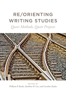 Re/Orienting Writing Studies: Queer Methods, Queer Projects Cover Image
