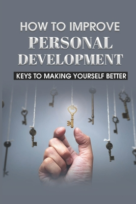 How To Improve Personal Development: Keys To Making Yourself Better: Personal Growth And Development Philosophy Cover Image