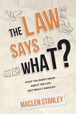 The Law Says What?: Stuff You Didn't Know About the Law (but Really Should!) Cover Image