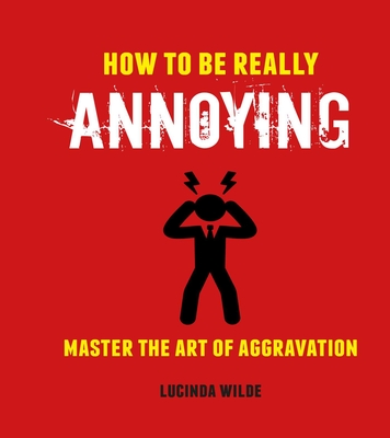 How to Be Really Annoying: Master the art of aggravation Cover Image