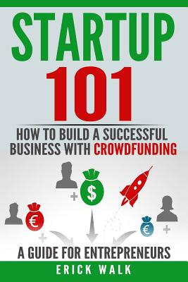 Startup 101: How to Build a Successful Business with Crowdfunding. a Guide for Entrepreneurs. Cover Image