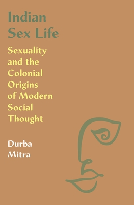 Indian Sex Life: Sexuality and the Colonial Origins of Modern Social Thought Cover Image