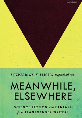 Meanwhile, Elsewhere: Science Fiction and Fantasy from Transgender Writers Cover Image