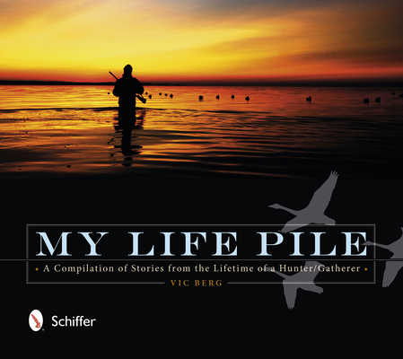 My Life Pile: A Compilation of Stories from the Lifetime of a Hunter/Gatherer Cover Image