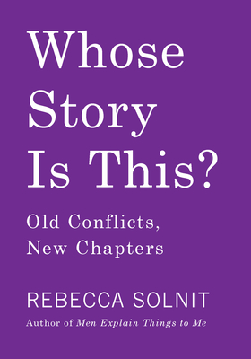 Whose Story Is This?: Old Conflicts, New Chapters Rebecca Solnit, Haymarket Books, $15.95,