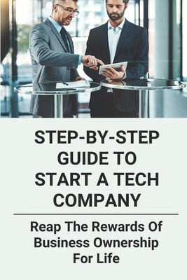 Step-By-Step Guide To Start A Tech Company: Reap The Rewards Of Business Ownership For Life: Tech Startup Business Plan Cover Image