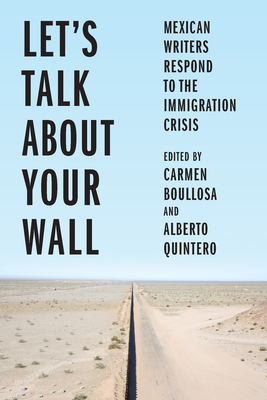 Let's Talk about Your Wall: Mexican Writers Respond to the Immigration Crisis Cover Image