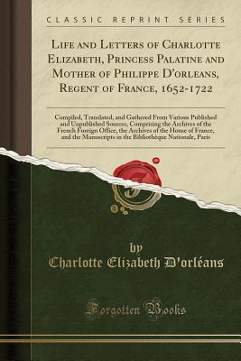 Life and Letters of Charlotte Elizabeth, Princess Palatine and Mother of Philippe D'Orleans, Regent of France, 1652 1722: Compiled, Translated, and Ga Cover Image