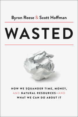 Wasted: How We Squander Time, Money, and Natural Resources-and What We Can Do About It Cover Image