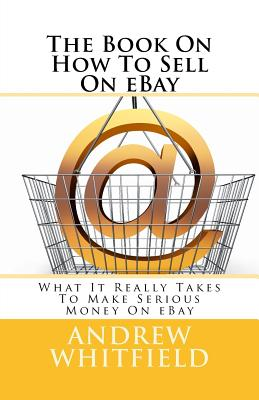 The Book On How To Sell On eBay: What It Really Takes To Make Serious Money On eBay Cover Image
