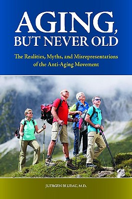 Aging, But Never Old: The Realities, Myths, and Misrepresentations of the Anti-Aging Movement (Praeger Series on Contemporary Health & Living) Cover Image