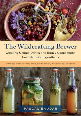 The Wildcrafting Brewer: Creating Unique Drinks and Boozy Concoctions from Nature's Ingredients Cover Image