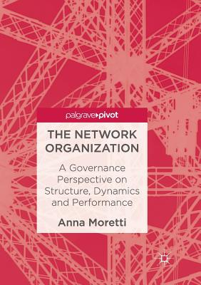 The Network Organization: A Governance Perspective on Structure, Dynamics and Performance Cover Image