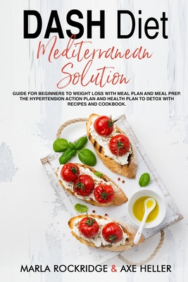DASH Diet Mediterranean Solution: Guide for Beginners to Weight Loss with Meal Plan and Meal Prep. The Hypertension Action Plan and Health Plan to Det Cover Image