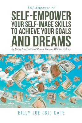 Self-Empower Your Self-Image Skills To Achieve Your Goals and Dreams; By Using Motivational Power Phrases BJ Has Written Cover Image