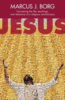 Jesus: Uncovering the Life, Teachings and Relevance of a Religious Revolutionary Cover Image