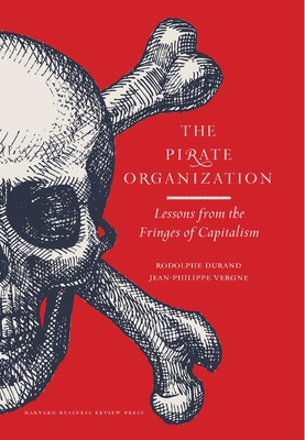 The Pirate Organization: Lessons from the Fringes of CapitalismRodolphe Durand, Jean-Philippe Vergne
