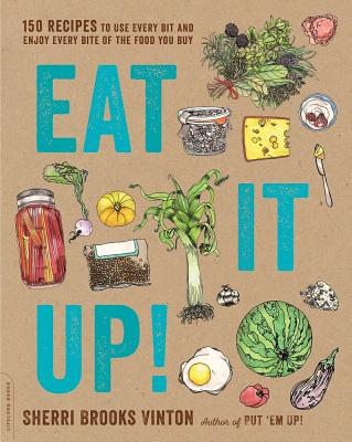 Eat It Up!: 150 Recipes to Use Every Bit and Enjoy Every Bite of the Food You Buy Cover Image