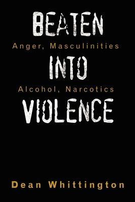 Beaten Into Violence: Anger, Masculinities, Alcohol, Narcotics Cover Image