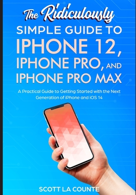 The Ridiculously Simple Guide To iPhone 12, iPhone Pro, and iPhone Pro Max: A Practical Guide To Getting Started With the Next Generation of iPhone an Cover Image