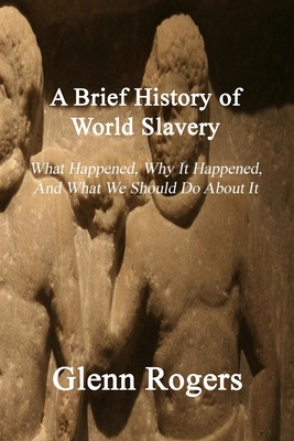 A Brief History of World Slavery: What Happened, Why It Happened, And What We Should Do About It Cover Image