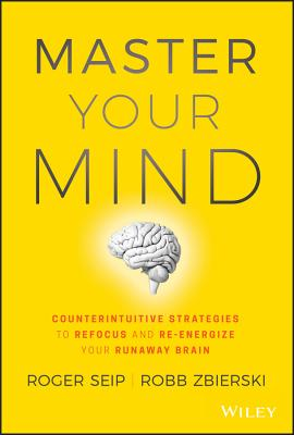 Master Your Mind: Counterintuitive Strategies to Refocus and Re-Energize Your Runaway Brain Cover Image