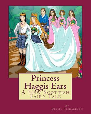 Princess Haggis Ears - A New Scottish fairy tale: The first book in Debbie Richardson's New Scottish fairy tale series Cover Image