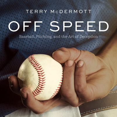 Off Speed: Baseball, Pitching, and the Art of Deception Cover Image