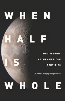 When Half Is Whole: Multiethnic Asian American Identities Cover Image