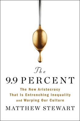 The 9.9 Percent: The New Aristocracy That Is Entrenching Inequality and Warping Our Culture Cover Image