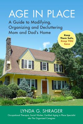 Age in Place: A Guide to Modifying, Organizing and Decluttering Mom and Dad's Home Cover Image