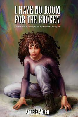 I Have No Room for the Broken: A Collection of Poems about Love, Heartbreak and Moving on Cover Image