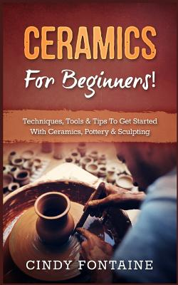 Ceramics for Beginners!: Techniques, Tools & Tips to Get Started with Ceramics, Pottery & Sculpting Cover Image