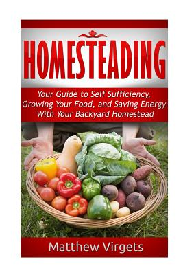 Homesteading: Your Guide to Self Sufficiency, Growing Your Food, and Saving Ener Cover Image