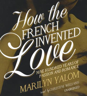 How the French Invented Love: Nine Hundred Years of Passion and Romance Cover Image