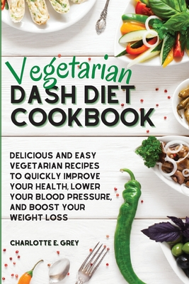 Vegetarian Dash Diet Cookbook: Delicious, Healthy and Easy Recipes to Enjoy a Low-Sodium Diet. Lower Your Blood Pressure, Boost Your Metabolism and L Cover Image